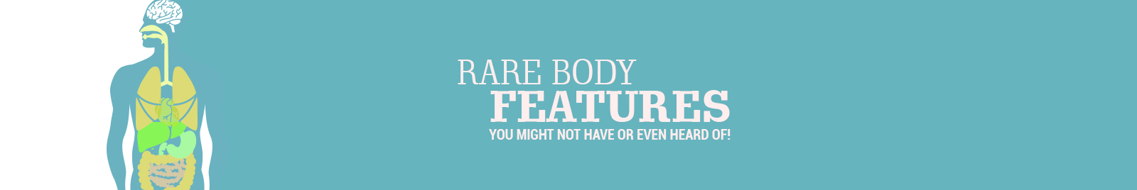 RARE BODY FEATURES YOU MIGHT NOT HAVE OR EVEN HEARD OF!