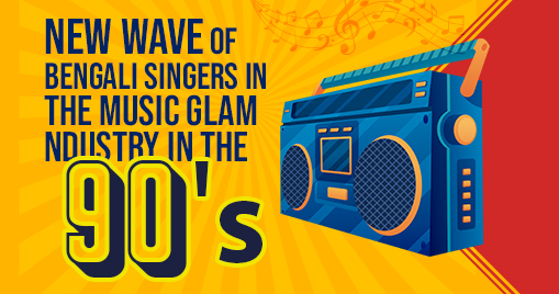 New Wave of Bengali singers in the Music Glam Industry in the 90s