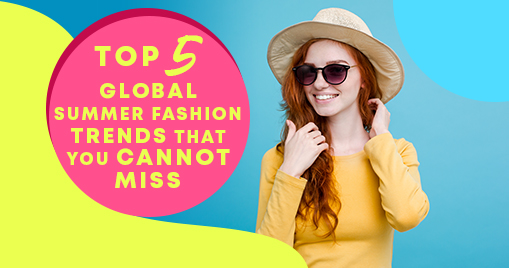 Top 5 Global Summer Fashion Trends that you cannot miss