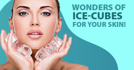 WONDERS OF ICE-CUBES FOR YOUR SKIN!