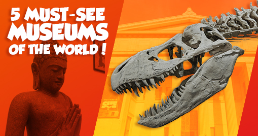 5 Must-see Museums of the World!