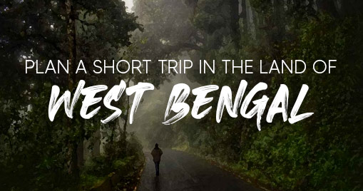 Plan a Short Trip in the Land of West Bengal