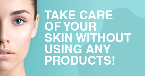 Take care of your skin without using any products!