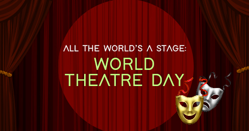 All the World's A Stage: World Theatre Day